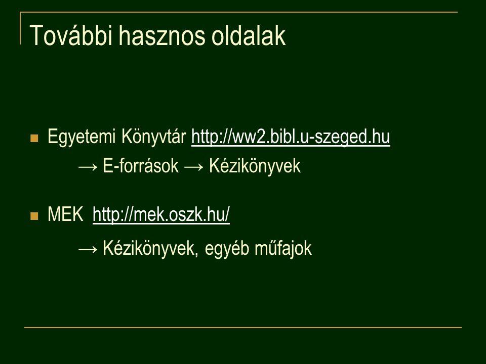 További hasznos oldalak Egyetemi Könyvtár http://ww2.bibl.u-szeged.huhttp://ww2.bibl.u-szeged.hu → E-források → Kézikönyvek MEK http://mek.oszk.hu/htt