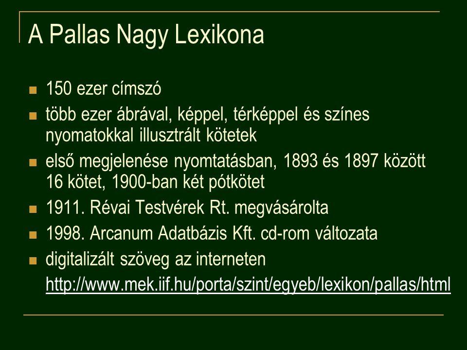 A Pallas Nagy Lexikona 150 ezer címszó több ezer ábrával, képpel, térképpel és színes nyomatokkal illusztrált kötetek első megjelenése nyomtatásban, 1893 és 1897 között 16 kötet, 1900-ban két pótkötet 1911.