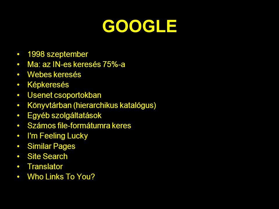 GOOGLE 1998 szeptember Ma: az IN-es keresés 75%-a Webes keresés Képkeresés Usenet csoportokban Könyvtárban (hierarchikus katalógus) Egyéb szolgáltatások Számos file-formátumra keres I m Feeling Lucky Similar Pages Site Search Translator Who Links To You