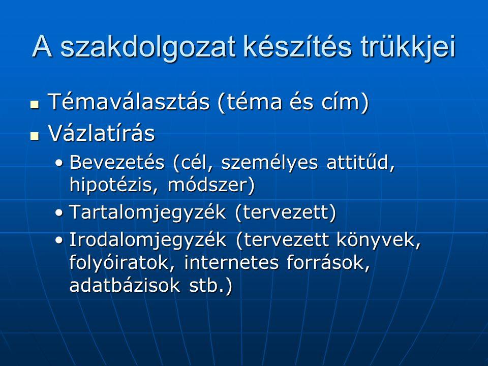 A szakdolgozat készítés trükkjei Témaválasztás (téma és cím) Témaválasztás (téma és cím) Vázlatírás Vázlatírás Bevezetés (cél, személyes attitűd, hipotézis, módszer)Bevezetés (cél, személyes attitűd, hipotézis, módszer) Tartalomjegyzék (tervezett)Tartalomjegyzék (tervezett) Irodalomjegyzék (tervezett könyvek, folyóiratok, internetes források, adatbázisok stb.)Irodalomjegyzék (tervezett könyvek, folyóiratok, internetes források, adatbázisok stb.)