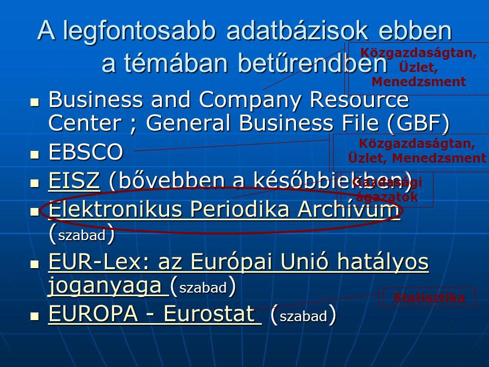 A legfontosabb adatbázisok ebben a témában betűrendben Business and Company Resource Center ; General Business File (GBF) Business and Company Resource Center ; General Business File (GBF) EBSCO EBSCO EISZ (bővebben a későbbiekben) EISZ (bővebben a későbbiekben) EISZ Elektronikus Periodika Archívum ( szabad ) Elektronikus Periodika Archívum ( szabad ) Elektronikus Periodika Archívum Elektronikus Periodika Archívum EUR-Lex: az Európai Unió hatályos joganyaga ( szabad ) EUR-Lex: az Európai Unió hatályos joganyaga ( szabad ) EUR-Lex: az Európai Unió hatályos joganyaga EUR-Lex: az Európai Unió hatályos joganyaga EUROPA - Eurostat ( szabad ) EUROPA - Eurostat ( szabad ) EUROPA - Eurostat EUROPA - Eurostat Közgazdaságtan, Üzlet, Menedzsment Gazdasági ágazatok Statisztika