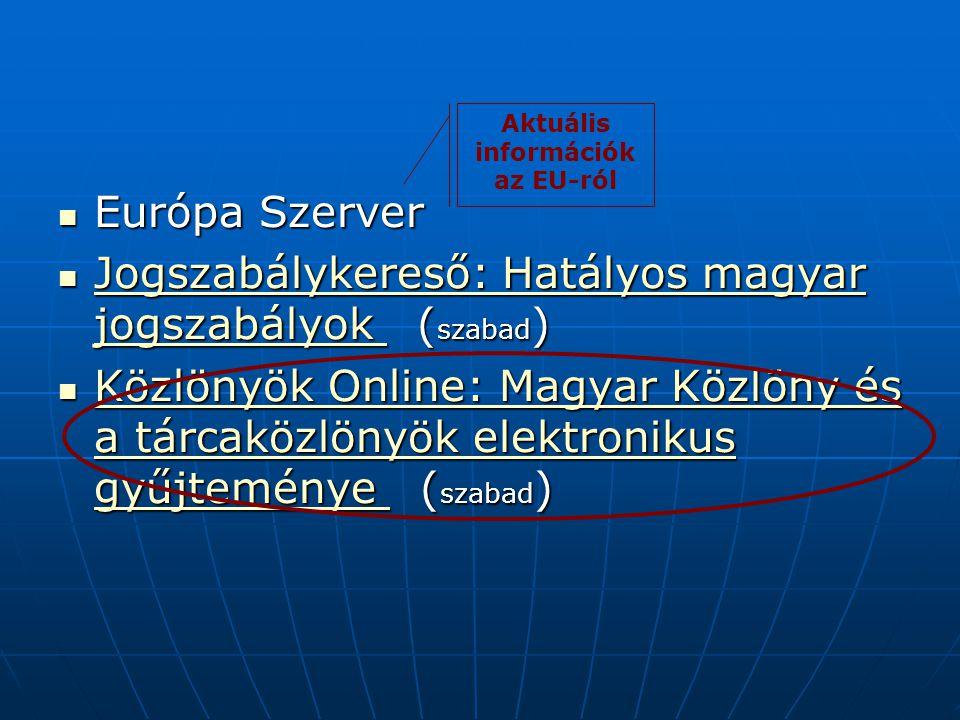 Európa Szerver Európa Szerver Jogszabálykereső: Hatályos magyar jogszabályok ( szabad ) Jogszabálykereső: Hatályos magyar jogszabályok ( szabad ) Jogszabálykereső: Hatályos magyar jogszabályok Jogszabálykereső: Hatályos magyar jogszabályok Közlönyök Online: Magyar Közlöny és a tárcaközlönyök elektronikus gyűjteménye ( szabad ) Közlönyök Online: Magyar Közlöny és a tárcaközlönyök elektronikus gyűjteménye ( szabad ) Közlönyök Online: Magyar Közlöny és a tárcaközlönyök elektronikus gyűjteménye Közlönyök Online: Magyar Közlöny és a tárcaközlönyök elektronikus gyűjteménye Aktuális információk az EU-ról