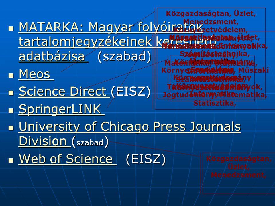 MATARKA: Magyar folyóiratok tartalomjegyzékeinek kereshető adatbázisa (szabad) MATARKA: Magyar folyóiratok tartalomjegyzékeinek kereshető adatbázisa (szabad) MATARKA: Magyar folyóiratok tartalomjegyzékeinek kereshető adatbázisa MATARKA: Magyar folyóiratok tartalomjegyzékeinek kereshető adatbázisa Meos Meos Meos Science Direct (EISZ) Science Direct (EISZ) Science Direct Science Direct SpringerLINK SpringerLINK SpringerLINK SpringerLINK University of Chicago Press Journals Division ( szabad ) University of Chicago Press Journals Division ( szabad ) University of Chicago Press Journals Division University of Chicago Press Journals Division Web of Science (EISZ) Web of Science (EISZ) Web of Science Web of Science Közgazdaságtan, Üzlet, Menedzsment, Környezetvédelem, Műszaki tudományok, Társadalomtudományok, Jogtudomány, Matematika, Statisztika, Informatika, Számítástechnika, Környezettudomány Matematika Matematika Szociológia Környezettudomány Környezetvédelem Informatika Közgazdaságtan, Üzlet, Menedzsment, Informatika, Számítástechnika, Környezettudomány, Környezetvédelem, Műszaki tudományok, Társadalomtudományok, Jogtudomány, Matematika, Statisztika, Közgazdaságtan, Üzlet, Menedzsment,