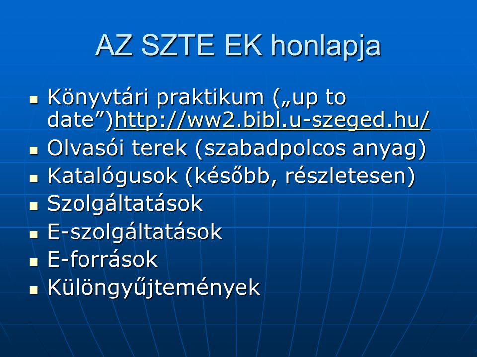 """AZ SZTE EK honlapja Könyvtári praktikum (""""up to date )http://ww2.bibl.u-szeged.hu/ Könyvtári praktikum (""""up to date )http://ww2.bibl.u-szeged.hu/http://ww2.bibl.u-szeged.hu/ Olvasói terek (szabadpolcos anyag) Olvasói terek (szabadpolcos anyag) Katalógusok (később, részletesen) Katalógusok (később, részletesen) Szolgáltatások Szolgáltatások E-szolgáltatások E-szolgáltatások E-források E-források Különgyűjtemények Különgyűjtemények"""