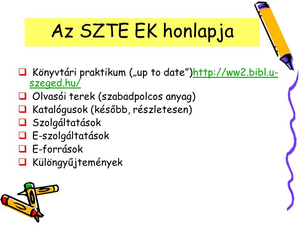 """Az SZTE EK honlapja  Könyvtári praktikum (""""up to date"""")http://ww2.bibl.u- szeged.hu/http://ww2.bibl.u- szeged.hu/  Olvasói terek (szabadpolcos anyag"""