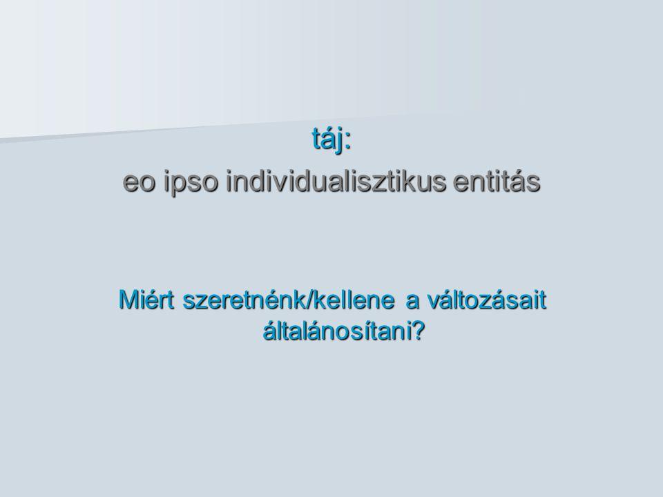 táj: eo ipso individualisztikus entitás Miért szeretnénk/kellene a változásait általánosítani?