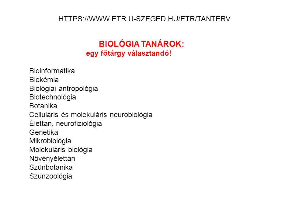 BIOLÓGIA TANÁROK: egy főtárgy választandó! Bioinformatika Biokémia Biológiai antropológia Biotechnológia Botanika Celluláris és molekuláris neurobioló