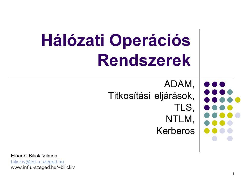 1 Hálózati Operációs Rendszerek ADAM, Titkosítási eljárások, TLS, NTLM, Kerberos Előadó: Bilicki Vilmos bilickiv@inf.u-szeged.hu www.inf.u-szeged.hu/~