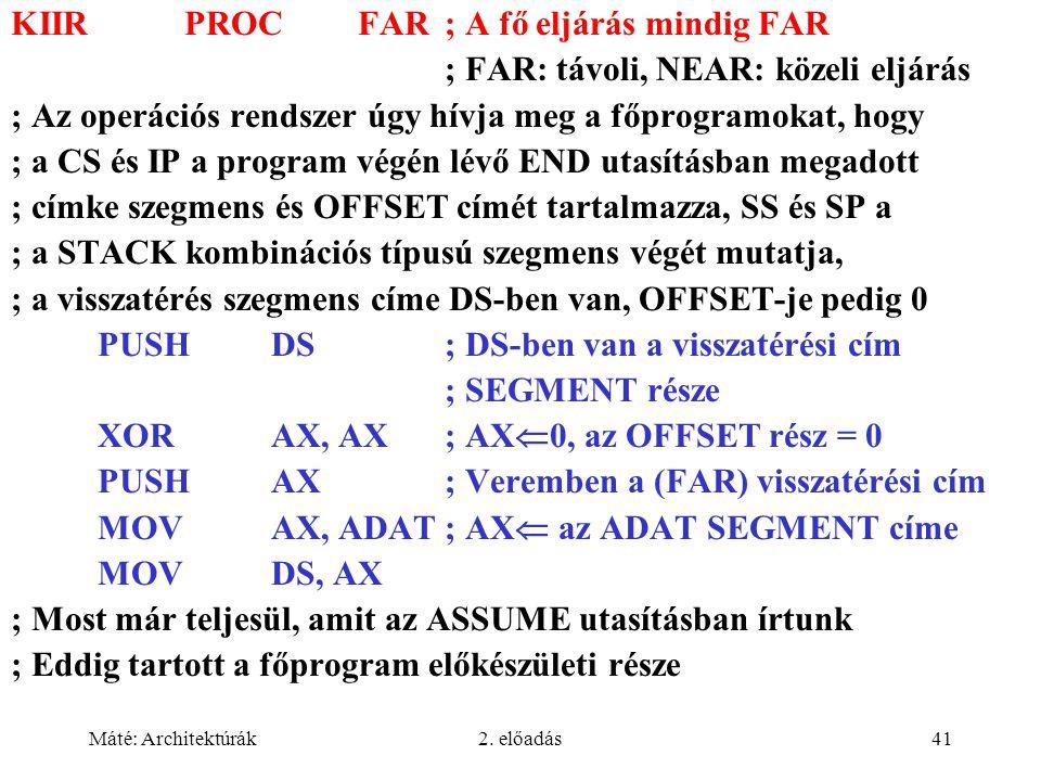 Máté: Architektúrák2. előadás41 KIIRPROCFAR; A fő eljárás mindig FAR ; FAR: távoli, NEAR: közeli eljárás ; Az operációs rendszer úgy hívja meg a főpro