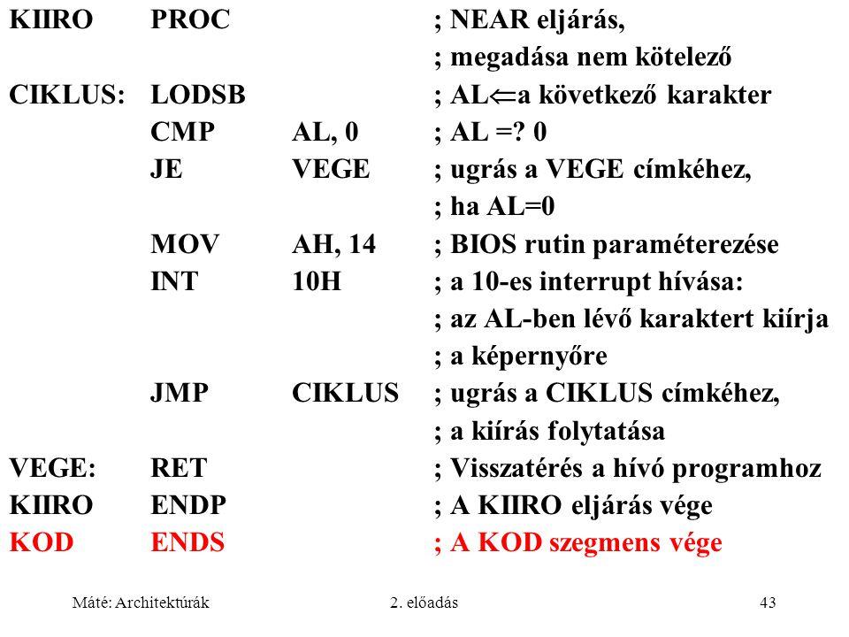 Máté: Architektúrák2. előadás43 KIIROPROC; NEAR eljárás, ; megadása nem kötelező CIKLUS:LODSB; AL  a következő karakter CMPAL, 0 ; AL =? 0 JEVEGE; ug
