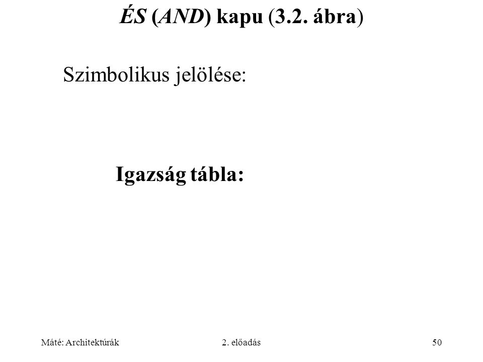 Máté: Architektúrák2. előadás50 ÉS (AND) kapu (3.2. ábra) Igazság tábla: Szimbolikus jelölése: