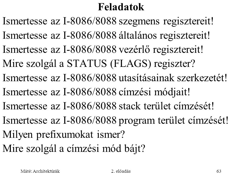 Máté: Architektúrák2. előadás63 Feladatok Ismertesse az I-8086/8088 szegmens regisztereit! Ismertesse az I-8086/8088 általános regisztereit! Ismertess