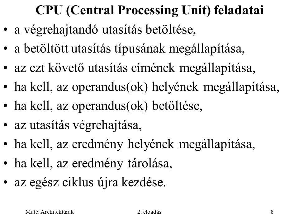 Máté: Architektúrák2. előadás8 CPU (Central Processing Unit) feladatai a végrehajtandó utasítás betöltése, a betöltött utasítás típusának megállapítás