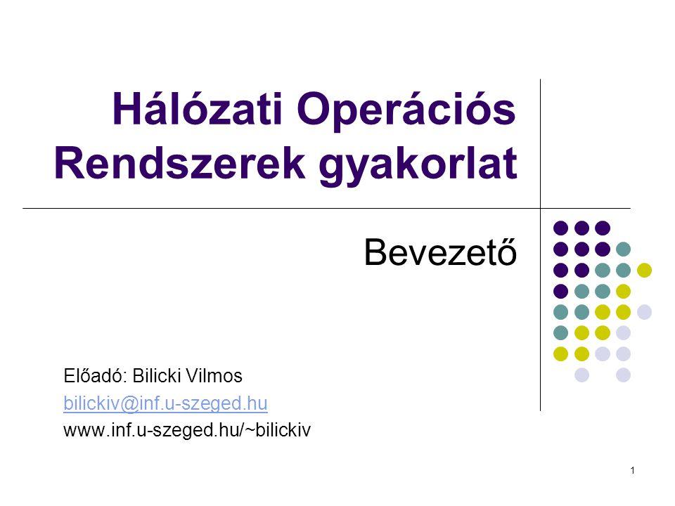 1 Hálózati Operációs Rendszerek gyakorlat Bevezető Előadó: Bilicki Vilmos bilickiv@inf.u-szeged.hu www.inf.u-szeged.hu/~bilickiv