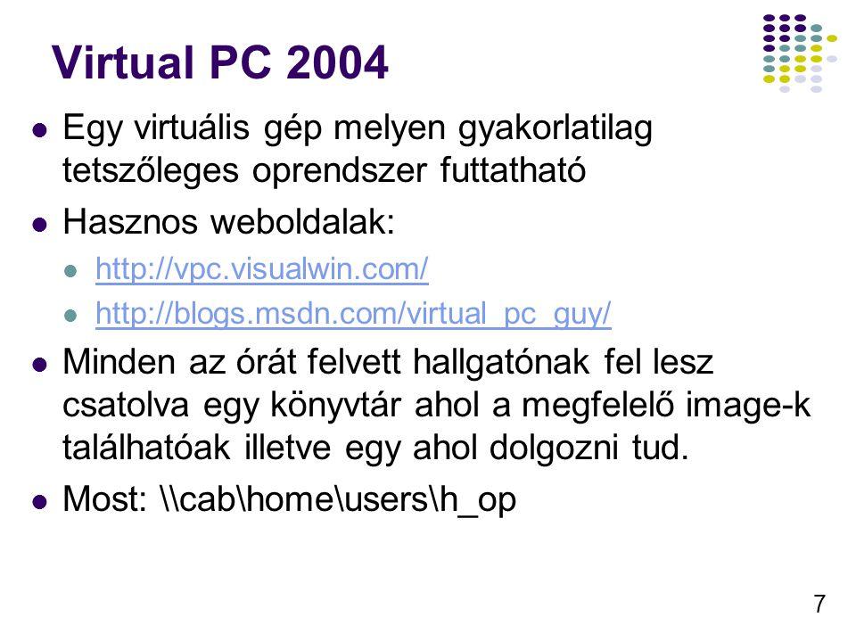 7 Virtual PC 2004 Egy virtuális gép melyen gyakorlatilag tetszőleges oprendszer futtatható Hasznos weboldalak: http://vpc.visualwin.com/ http://blogs.msdn.com/virtual_pc_guy/ Minden az órát felvett hallgatónak fel lesz csatolva egy könyvtár ahol a megfelelő image-k találhatóak illetve egy ahol dolgozni tud.
