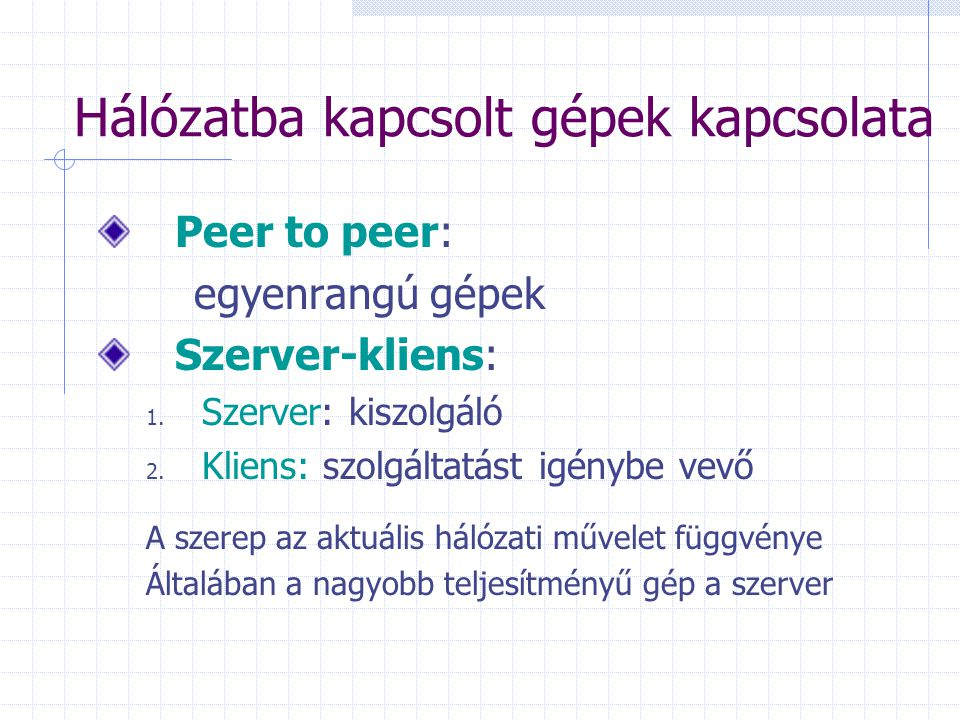 Hálózatba kapcsolt gépek kapcsolata Peer to peer: egyenrangú gépek Szerver-kliens: 1. Szerver: kiszolgáló 2. Kliens: szolgáltatást igénybe vevő A szer