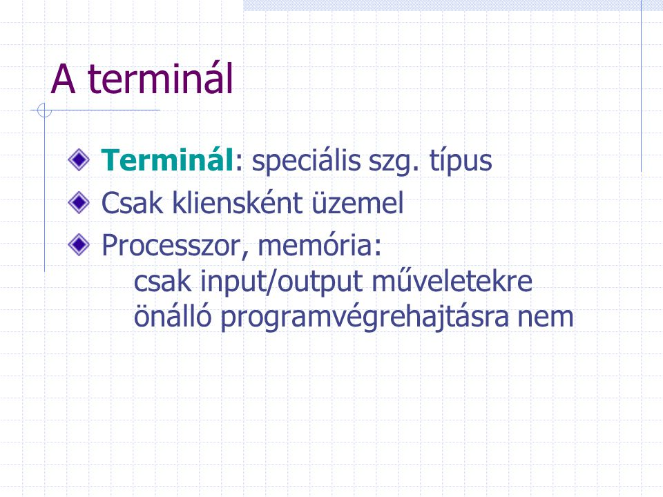 A terminál Terminál: speciális szg. típus Csak kliensként üzemel Processzor, memória: csak input/output műveletekre önálló programvégrehajtásra nem