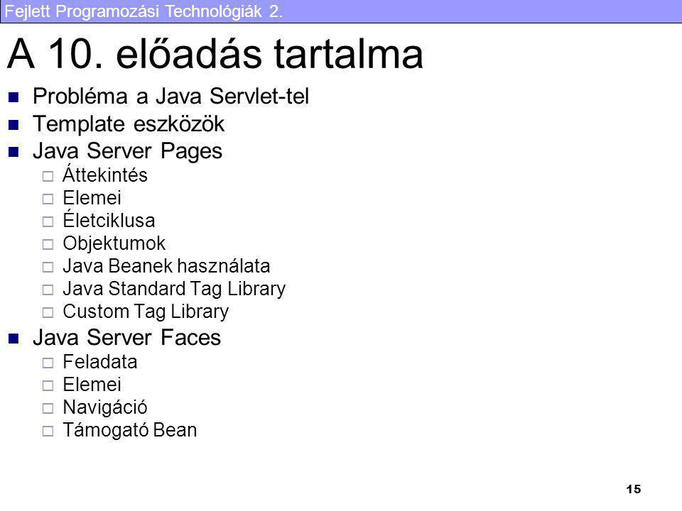 Fejlett Programozási Technológiák 2. 15 A 10. előadás tartalma Probléma a Java Servlet-tel Template eszközök Java Server Pages  Áttekintés  Elemei 