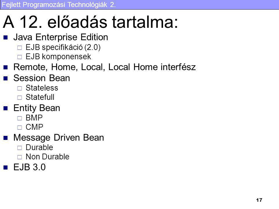 Fejlett Programozási Technológiák 2. 17 A 12. előadás tartalma: Java Enterprise Edition  EJB specifikáció (2.0)  EJB komponensek Remote, Home, Local