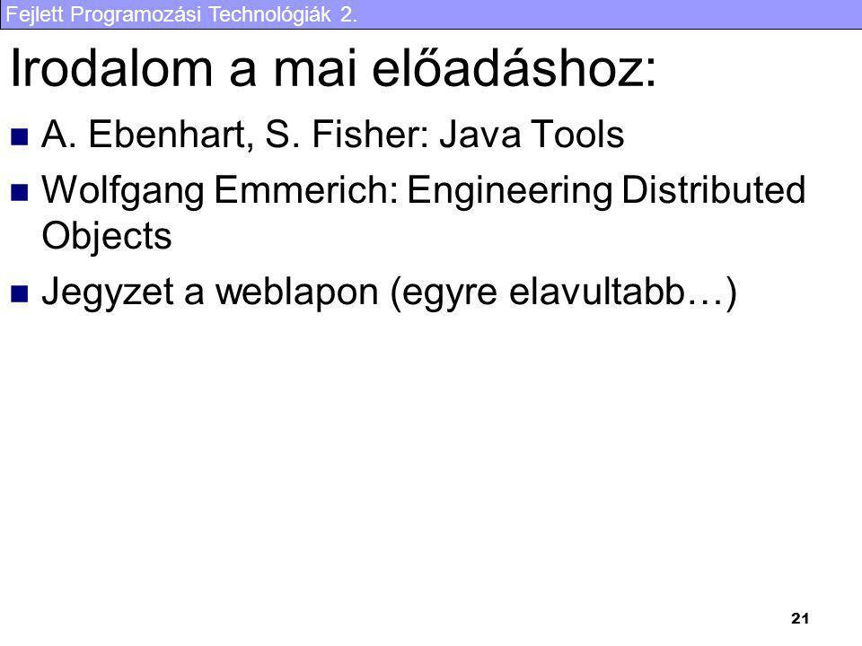 Fejlett Programozási Technológiák 2. 21 Irodalom a mai előadáshoz: A. Ebenhart, S. Fisher: Java Tools Wolfgang Emmerich: Engineering Distributed Objec