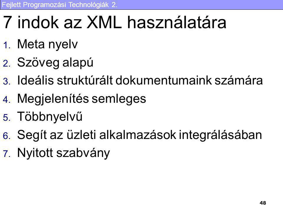 Fejlett Programozási Technológiák 2. 48 7 indok az XML használatára 1. Meta nyelv 2. Szöveg alapú 3. Ideális struktúrált dokumentumaink számára 4. Meg