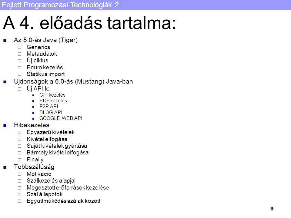 Fejlett Programozási Technológiák 2. 9 A 4. előadás tartalma: Az 5.0-ás Java (Tiger)  Generics  Metaadatok  Új ciklus  Enum kezelés  Statikus imp