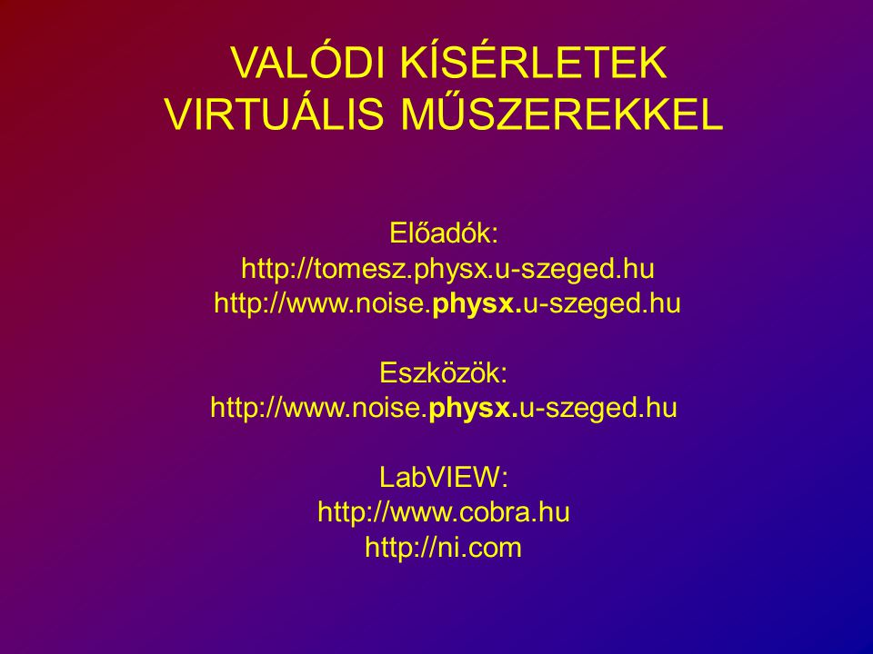 VALÓDI KÍSÉRLETEK VIRTUÁLIS MŰSZEREKKEL Előadók: http://tomesz.physx.u-szeged.hu http://www.noise.physx.u-szeged.hu Eszközök: http://www.noise.physx.u-szeged.hu LabVIEW: http://www.cobra.hu http://ni.com