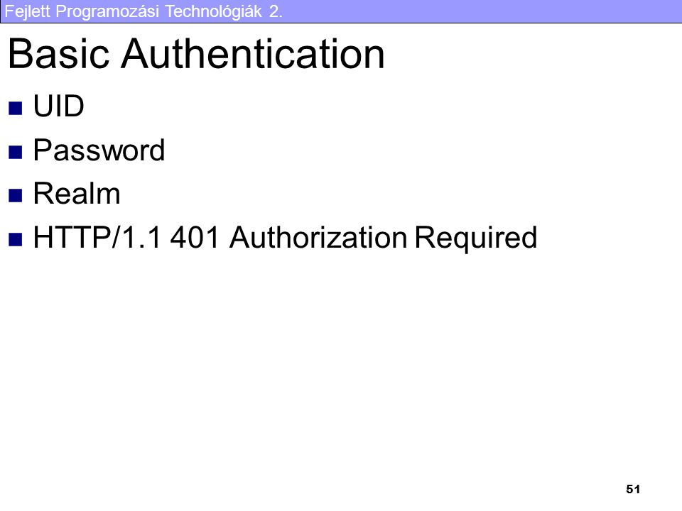 Fejlett Programozási Technológiák 2. 51 Basic Authentication UID Password Realm HTTP/1.1 401 Authorization Required