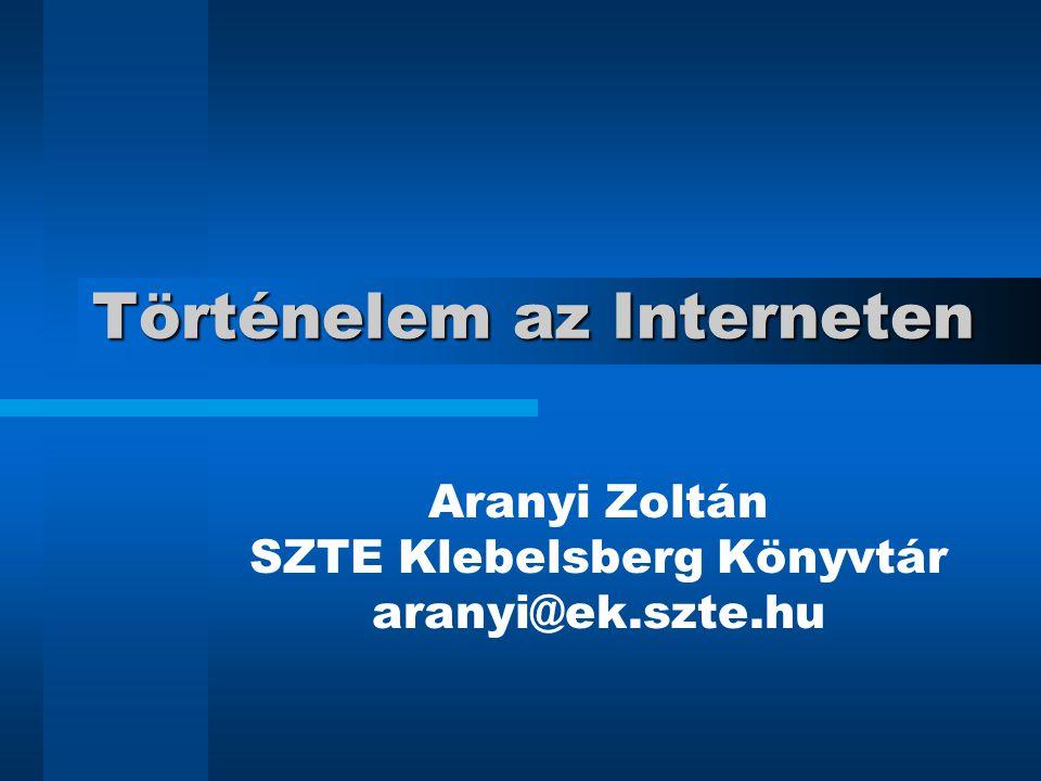 Történelem az Interneten Aranyi Zoltán SZTE Klebelsberg Könyvtár aranyi@ek.szte.hu