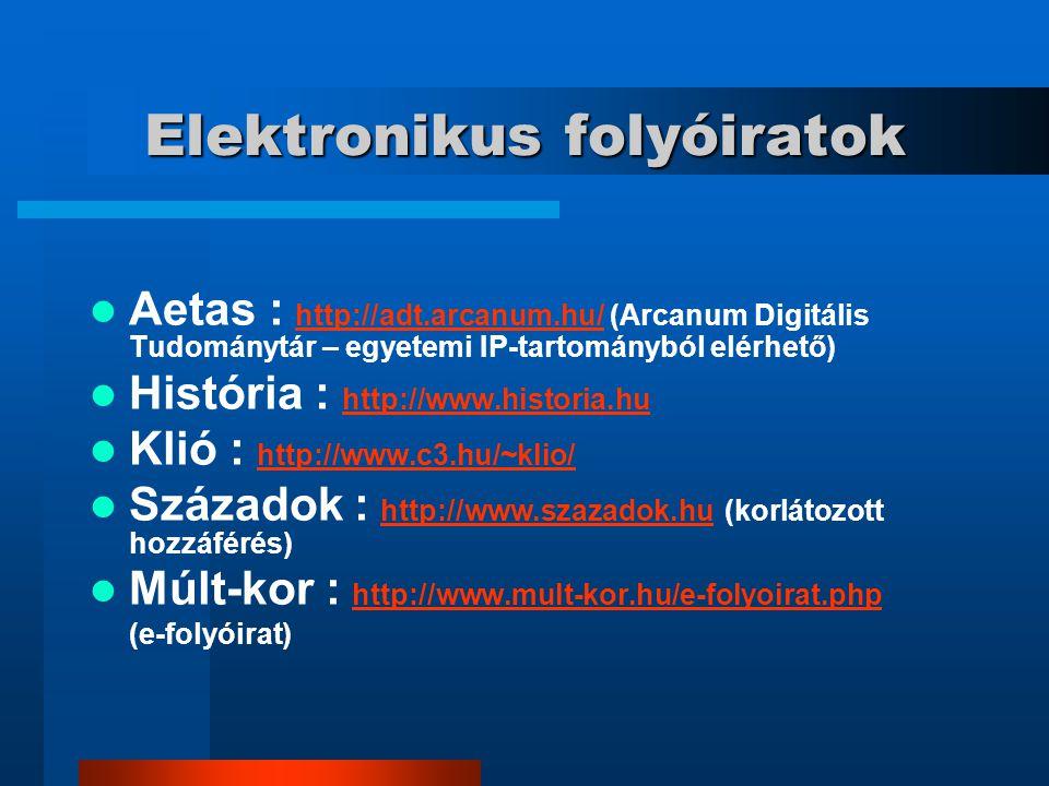 Elektronikus folyóiratok Aetas : http://adt.arcanum.hu/ (Arcanum Digitális Tudománytár – egyetemi IP-tartományból elérhető) http://adt.arcanum.hu/ História : http://www.historia.hu http://www.historia.hu Klió : http://www.c3.hu/~klio/ http://www.c3.hu/~klio/ Századok : http://www.szazadok.hu (korlátozott hozzáférés) http://www.szazadok.hu Múlt-kor : http://www.mult-kor.hu/e-folyoirat.php http://www.mult-kor.hu/e-folyoirat.php (e-folyóirat)