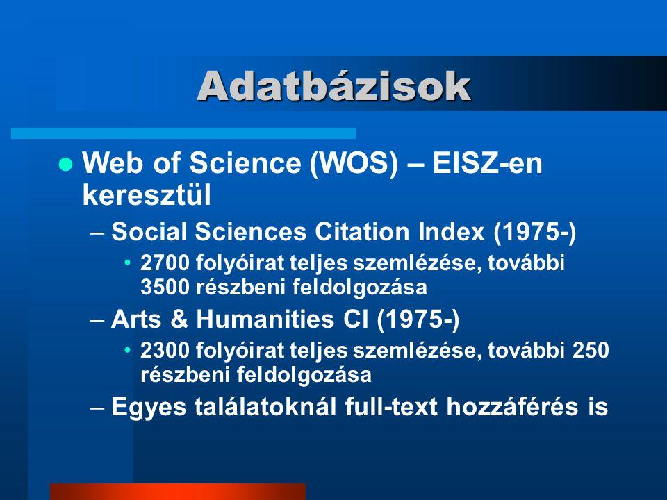 Adatbázisok Web of Science (WOS) – EISZ-en keresztül –Social Sciences Citation Index (1975-) 2700 folyóirat teljes szemlézése, további 3500 részbeni feldolgozása –Arts & Humanities CI (1975-) 2300 folyóirat teljes szemlézése, további 250 részbeni feldolgozása –Egyes találatoknál full-text hozzáférés is