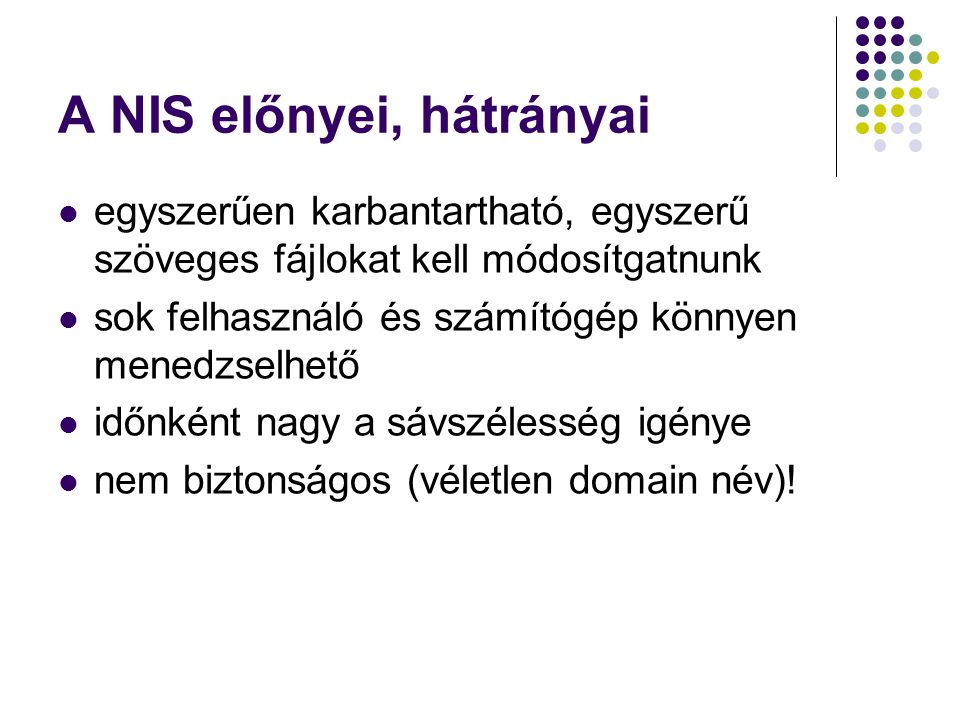 A NIS előnyei, hátrányai egyszerűen karbantartható, egyszerű szöveges fájlokat kell módosítgatnunk sok felhasználó és számítógép könnyen menedzselhető