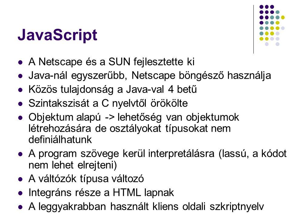 JavaScript A Netscape és a SUN fejlesztette ki Java-nál egyszerűbb, Netscape böngésző használja Közös tulajdonság a Java-val 4 betű Szintakszisát a C