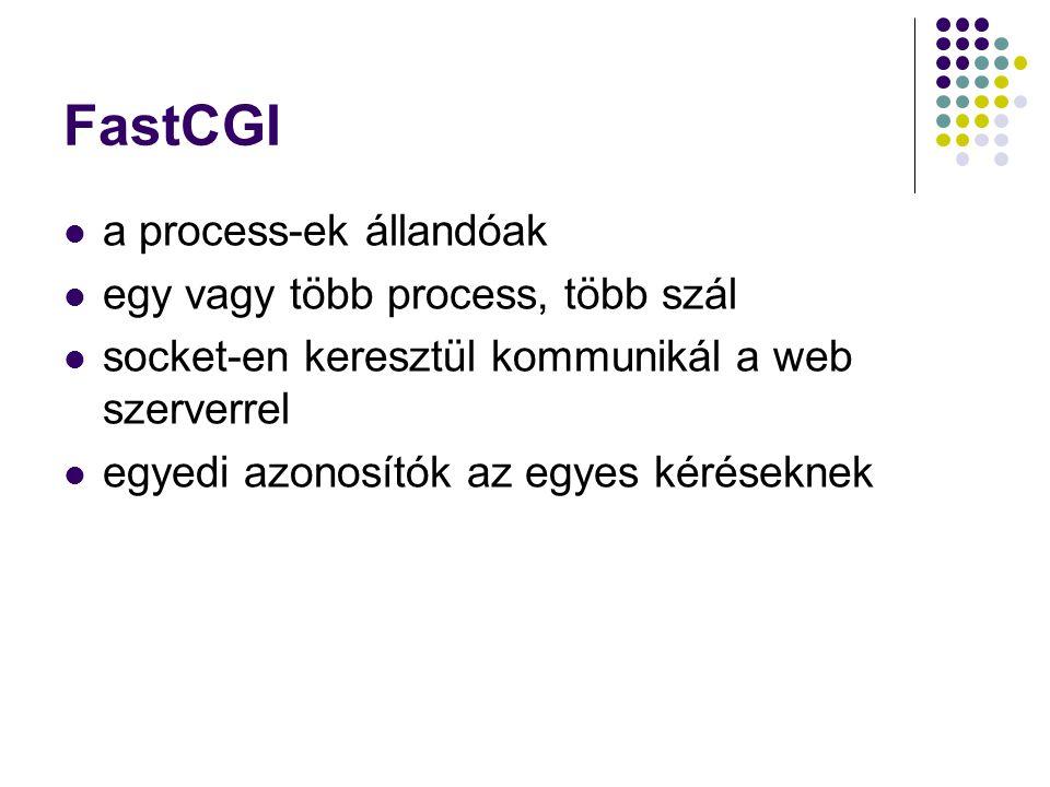 FastCGI a process-ek állandóak egy vagy több process, több szál socket-en keresztül kommunikál a web szerverrel egyedi azonosítók az egyes kéréseknek