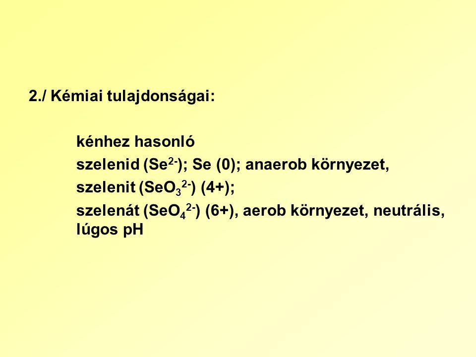 2./ Kémiai tulajdonságai: kénhez hasonló szelenid (Se 2- ); Se (0); anaerob környezet, szelenit (SeO 3 2- ) (4+); szelenát (SeO 4 2- ) (6+), aerob környezet, neutrális, lúgos pH
