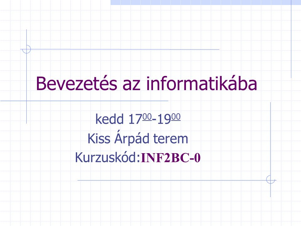 Bevezetés az informatikába kedd 17 00 -19 00 Kiss Árpád terem Kurzuskód: INF2BC-0