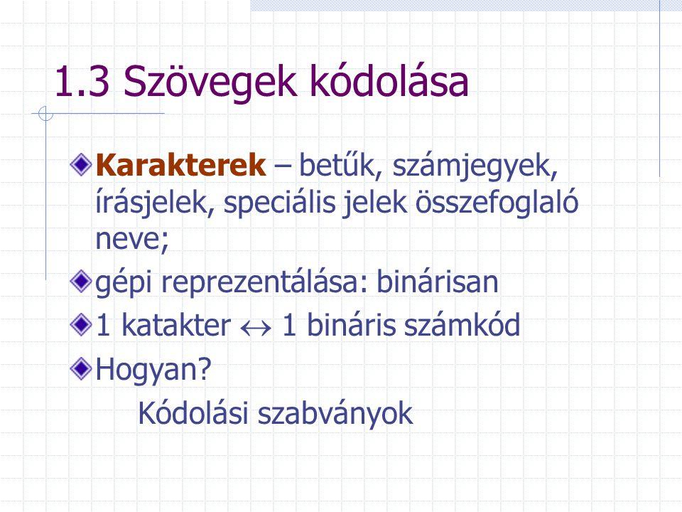 1.3 Szövegek kódolása Karakterek – betűk, számjegyek, írásjelek, speciális jelek összefoglaló neve; gépi reprezentálása: binárisan 1 katakter  1 biná