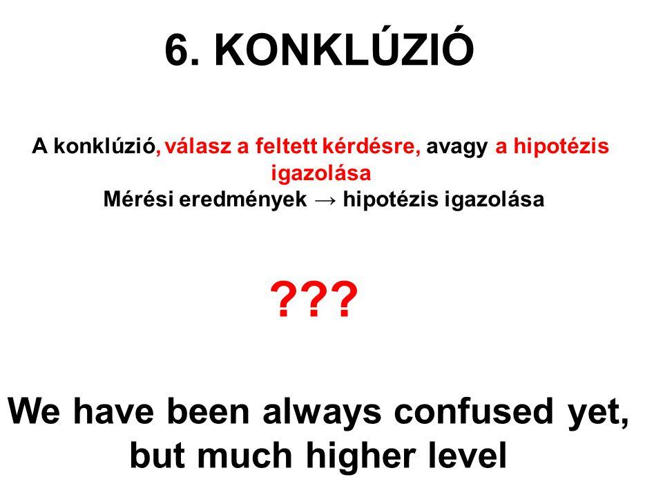 6. KONKLÚZIÓ A konklúzió,válasz a feltett kérdésre, avagy a hipotézis igazolása Mérési eredmények → hipotézis igazolása We have been always confused y
