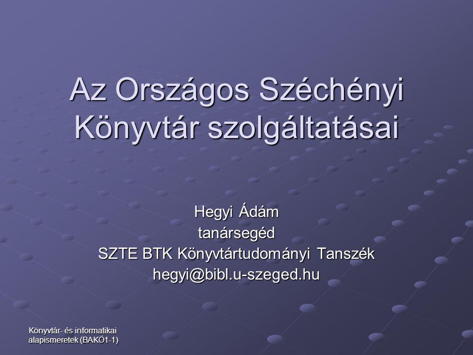 Könyvtár- és informatikai alapismeretek (BAKÖ1-1) Az Országos Széchényi Könyvtár szolgáltatásai Az Országos Széchényi Könyvtár szolgáltatásai Hegyi Ád