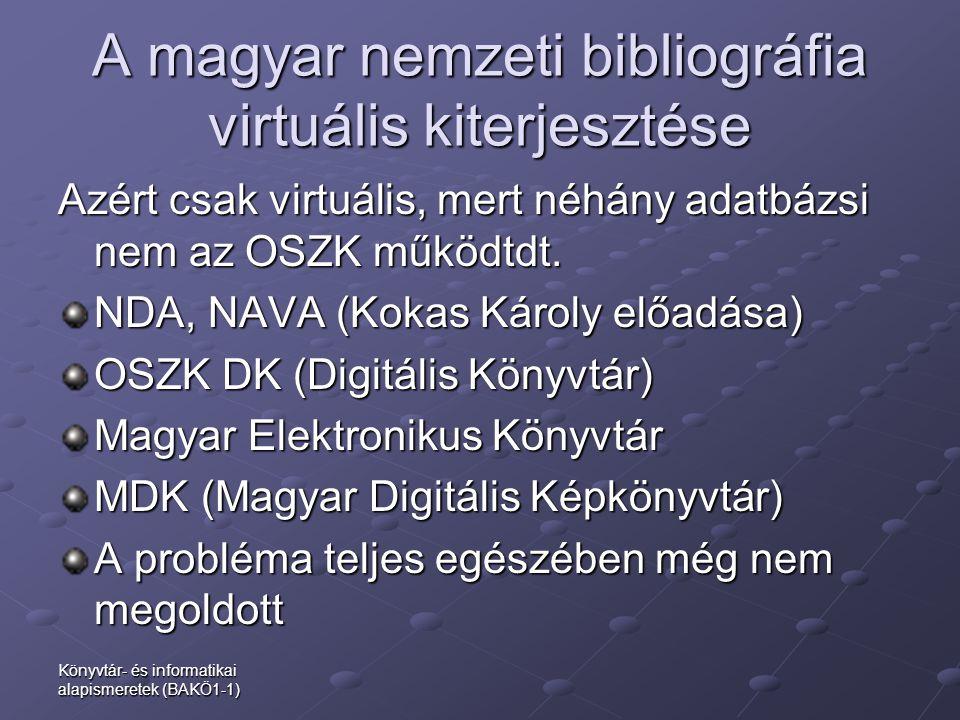 A magyar nemzeti bibliográfia virtuális kiterjesztése Azért csak virtuális, mert néhány adatbázsi nem az OSZK működtdt. NDA, NAVA (Kokas Károly előadá