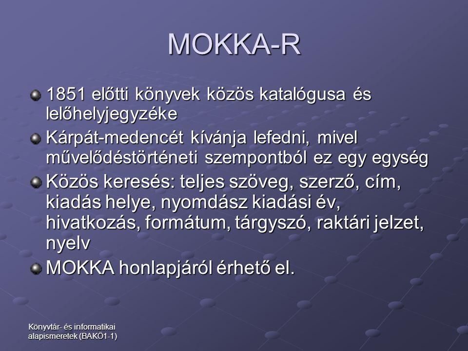 Könyvtár- és informatikai alapismeretek (BAKÖ1-1) MOKKA-R 1851 előtti könyvek közös katalógusa és lelőhelyjegyzéke Kárpát-medencét kívánja lefedni, mi