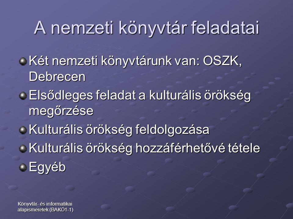 Könyvtár- és informatikai alapismeretek (BAKÖ1-1) A nemzeti könyvtár feladatai Két nemzeti könyvtárunk van: OSZK, Debrecen Elsődleges feladat a kultur