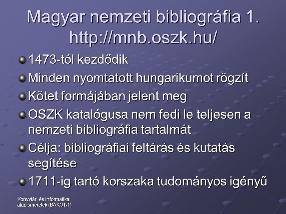 Könyvtár- és informatikai alapismeretek (BAKÖ1-1) Magyar nemzeti bibliográfia 1. http://mnb.oszk.hu/ 1473-tól kezdődik Minden nyomtatott hungarikumot
