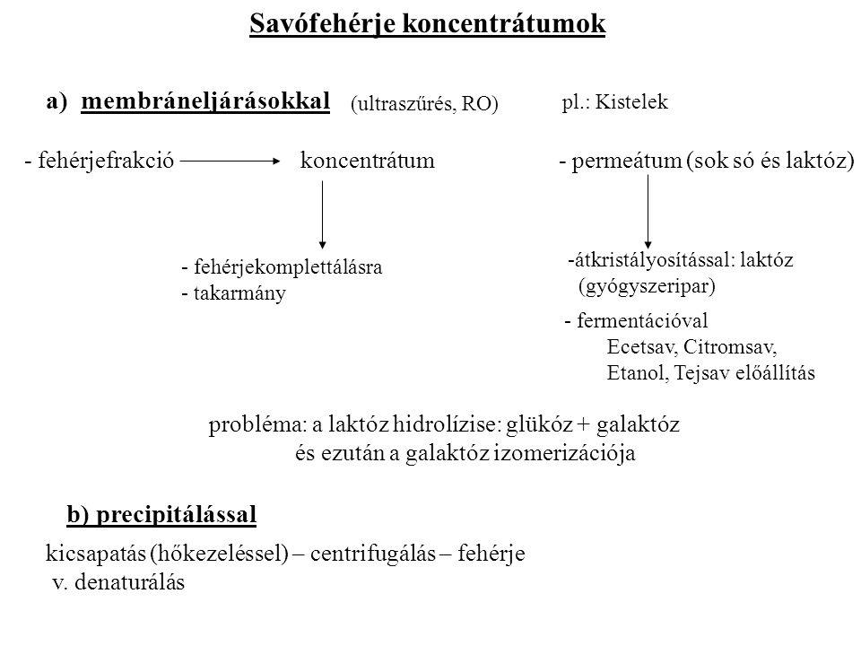 Savóporok a) savó – tisztítás – fölözés – hőkezelés – vákuumbepárlás (40-50% sz.a.) – porlasztva szárítás – ordinális savópor: higroszkópos (édes savóból célszerű előállítani) b) nem higroszkópos termék a cukor kikristályosítása után kapható c) a sók eltávolítása után demineralizált savópor kapható (csecsemőtápszerek v.
