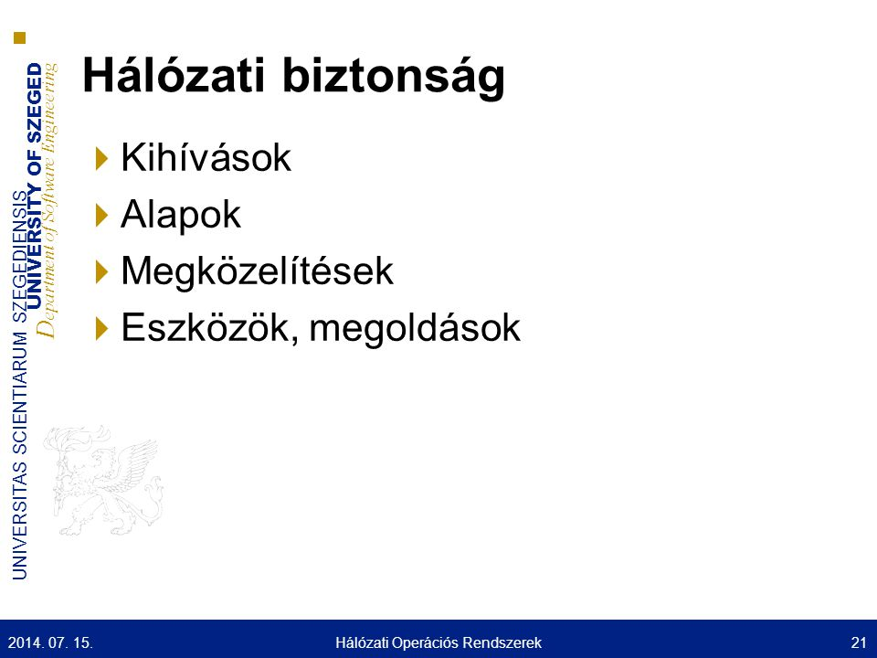 UNIVERSITY OF SZEGED D epartment of Software Engineering UNIVERSITAS SCIENTIARUM SZEGEDIENSIS Hálózati biztonság  Kihívások  Alapok  Megközelítések  Eszközök, megoldások 2014.
