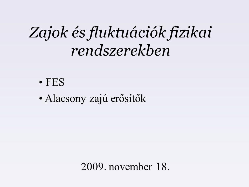 Zajok és fluktuációk fizikai rendszerekben 2009. november 18. FES Alacsony zajú erősítők