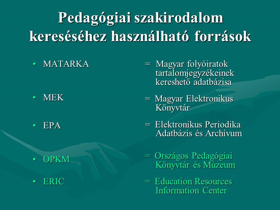 Pedagógiai szakirodalom kereséséhez használható források MATARKAMATARKA MEKMEK EPAEPA OPKMOPKM ERICERIC = Magyar folyóiratok tartalomjegyzékeinek kereshető adatbázisa = Magyar Elektronikus Könyvtár = Elektronikus Periodika Adatbázis és Archívum = Országos Pedagógiai Könyvtár és Múzeum = Education Resources Information Center