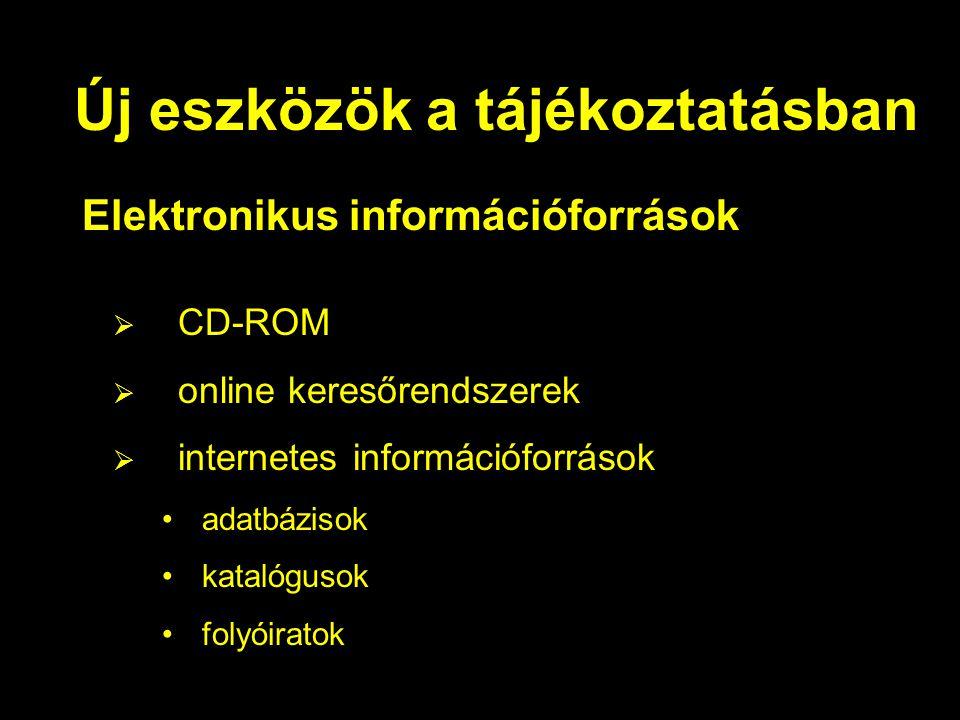 Új eszközök a tájékoztatásban Elektronikus információforrások  CD-ROM  online keresőrendszerek  internetes információforrások adatbázisok katalógusok folyóiratok