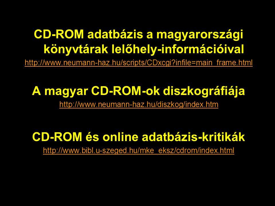 CD-ROM adatbázis a magyarországi könyvtárak lelőhely-információival http://www.neumann-haz.hu/scripts/CDxcgi infile=main_frame.html A magyar CD-ROM-ok diszkográfiája http://www.neumann-haz.hu/diszkog/index.htm CD-ROM és online adatbázis-kritikák http://www.bibl.u-szeged.hu/mke_eksz/cdrom/index.html