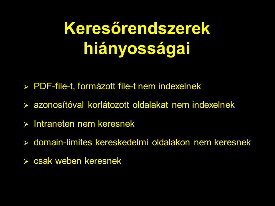 Keresőrendszerek hiányosságai  PDF-file-t, formázott file-t nem indexelnek  azonosítóval korlátozott oldalakat nem indexelnek  Intraneten nem keresnek  domain-limites kereskedelmi oldalakon nem keresnek  csak weben keresnek